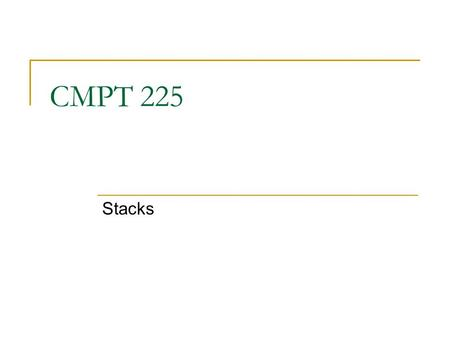 CMPT 225 Stacks. A stack is a data structure that only allows items to be inserted and removed at one end  We call this end the top of the stack  The.