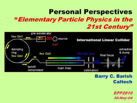 "1 Personal Perspectives ""Elementary Particle Physics in the 21st Century"" Barry C. Barish Caltech EPP2010 30-Nov-04 International Linear Collider."