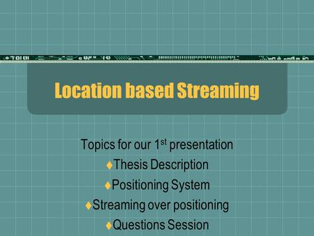 Location based Streaming Topics for our 1 st presentation  Thesis Description  Positioning System  Streaming over positioning  Questions Session.