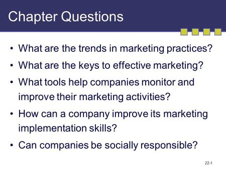22-1 Chapter Questions What are the trends in marketing practices? What are the keys to effective marketing? What tools help companies monitor and improve.