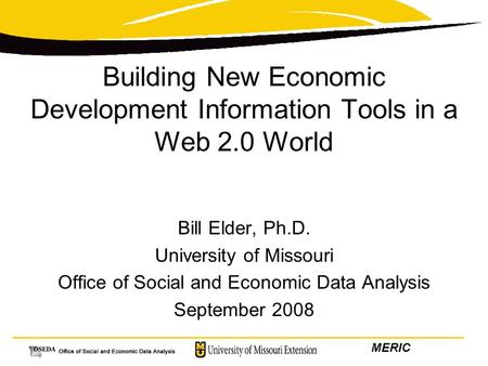 MERIC Building New Economic Development Information Tools in a Web 2.0 World Bill Elder, Ph.D. University of Missouri Office of Social and Economic Data.