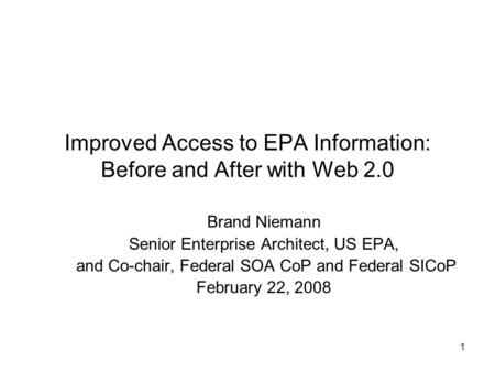 1 Improved Access to EPA Information: Before and After with Web 2.0 Brand Niemann Senior Enterprise Architect, US EPA, and Co-chair, Federal SOA CoP and.