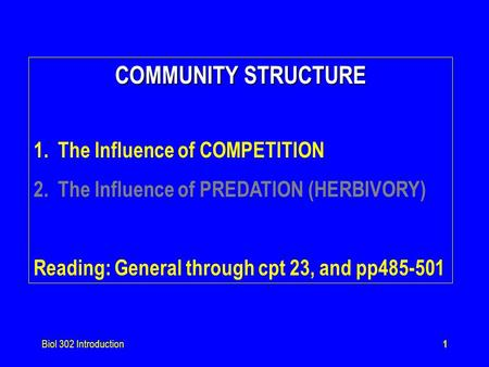 Biol 302 Introduction1 COMMUNITY STRUCTURE 1.The Influence of COMPETITION 2.The Influence of PREDATION (HERBIVORY) Reading: General through cpt 23, and.