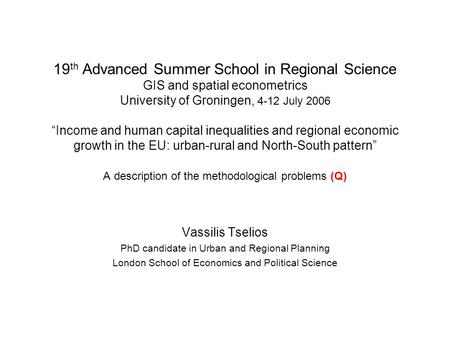 "19 th Advanced Summer School in Regional Science GIS and spatial econometrics University of Groningen, 4-12 July 2006 ""Income and human capital inequalities."