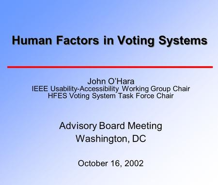 Human Factors in Voting Systems John O'Hara IEEE Usability-Accessibility Working Group Chair HFES Voting System Task Force Chair Advisory Board Meeting.