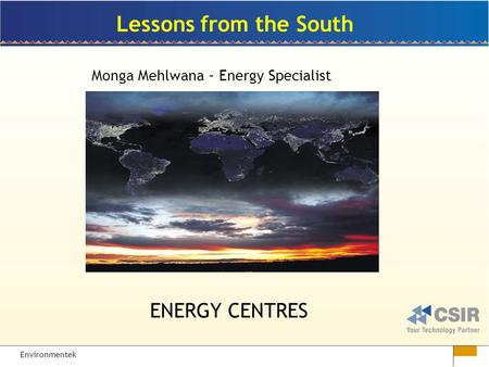 Environmentek Lessons from the South Monga Mehlwana – Energy Specialist ENERGY CENTRES.