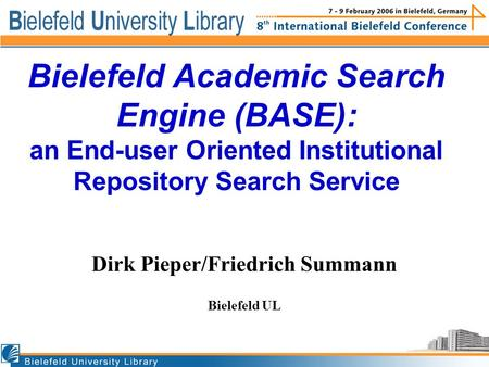 BASE: Institutional Repositories Bielefeld Academic Search Engine (BASE): an End-user Oriented Institutional Repository Search Service Dirk Pieper/Friedrich.