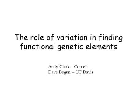 The role of variation in finding functional genetic elements Andy Clark – Cornell Dave Begun – UC Davis.