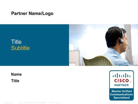 © 2007 Cisco Systems, Inc. All rights reserved.Cisco ConfidentialPresentation_ID 1 Title Subtitle Name Title Partner Name/Logo.