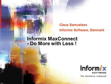 Informix MaxConnect - Do More with Less ! Claus Samuelsen Informix Software, Denmark Claus Samuelsen Informix Software, Denmark.