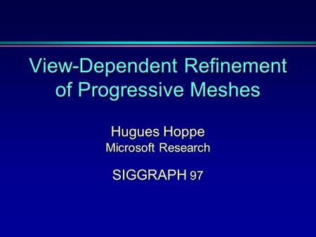 View-Dependent Refinement of Progressive Meshes Hugues Hoppe Microsoft Research SIGGRAPH 97.