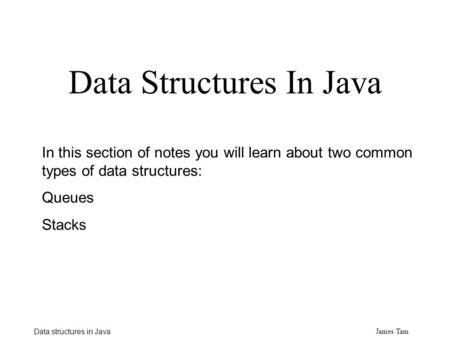 James Tam Data structures in Java Data Structures In Java In this section <strong>of</strong> notes you will learn about two common types <strong>of</strong> data structures: Queues Stacks.