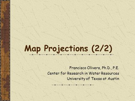 Map Projections (2/2) Francisco Olivera, Ph.D., P.E. Center for Research in Water Resources University of Texas at Austin.
