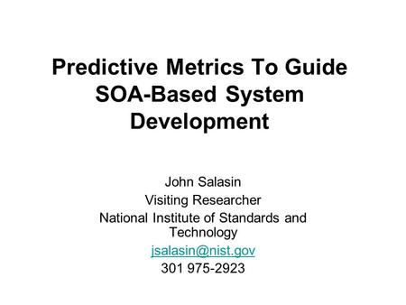 Predictive Metrics To Guide SOA-Based System Development John Salasin Visiting Researcher National Institute of Standards and Technology
