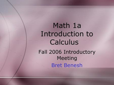 Math 1a Introduction to Calculus Fall 2006 Introductory Meeting Bret Benesh.