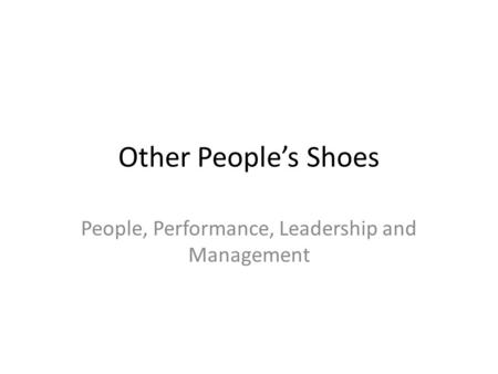 Other People's Shoes People, Performance, Leadership and Management.