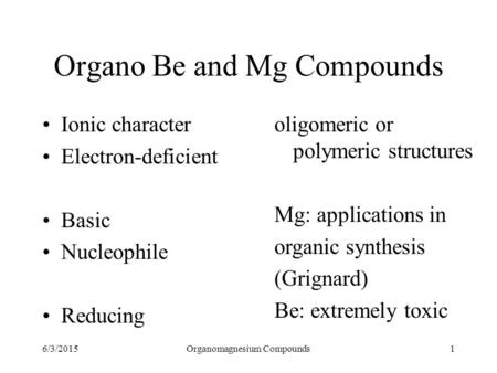 6/3/2015Organomagnesium Compounds1 Organo Be and Mg Compounds Ionic character Electron-deficient Basic Nucleophile Reducing oligomeric or polymeric structures.