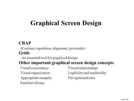 James Tam Graphical Screen Design CRAP (Contrast, repetition, alignment, proximity) Grids An essential tool for graphical design Other important graphical.