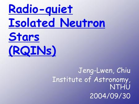 Radio-quiet Isolated Neutron Stars (RQINs) Jeng-Lwen, Chiu Institute of Astronomy, NTHU 2004/09/30.