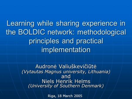 Learning while sharing experience in the BOLDIC network: methodological principles and practical implementation Audronė Valiuškevičiūtė (Vytautas Magnus.