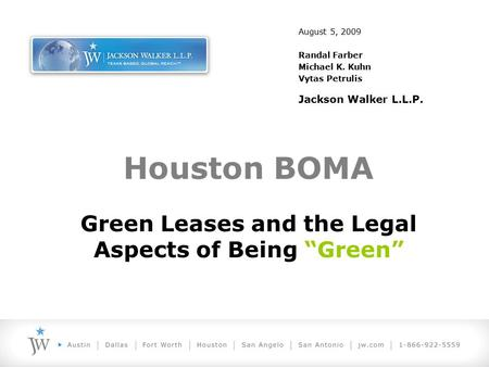 "August 5, 2009 Randal Farber Michael K. Kuhn Vytas Petrulis Jackson Walker L.L.P. Houston BOMA Green Leases and the Legal Aspects of Being ""Green"""