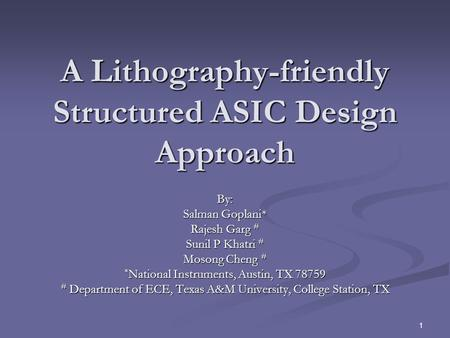 1 A Lithography-friendly Structured ASIC Design Approach By: Salman Goplani* Rajesh Garg # Sunil P Khatri # Mosong Cheng # * National Instruments, Austin,