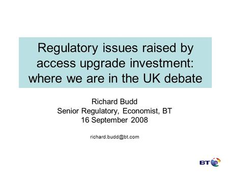 Regulatory issues raised by access upgrade investment: where we are in the UK debate Richard Budd Senior Regulatory, Economist, BT 16 September 2008