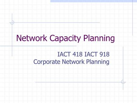 Network Capacity Planning IACT 418 IACT 918 Corporate Network Planning.
