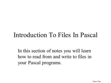 James Tam Introduction To Files In Pascal In this section of notes you will learn how to read from and write to files in your Pascal programs.