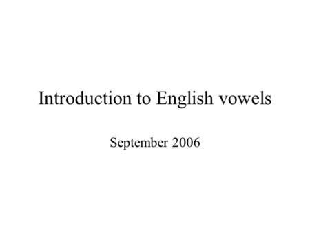 Introduction to English vowels September 2006. Description of vowels: HAR Three basic 'dimensions': Height, advancement and rounding –Height or 'tongue.