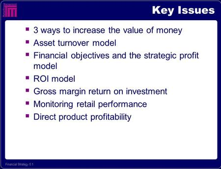 Financial Strategy 6.1 Key Issues  3 ways to increase the value of money  Asset turnover model  Financial objectives and the strategic profit model.