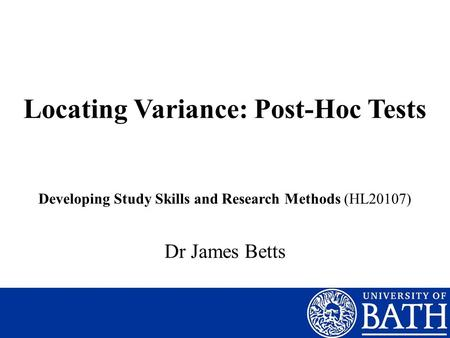 Locating Variance: Post-Hoc Tests Dr James Betts Developing Study Skills and Research Methods (HL20107)