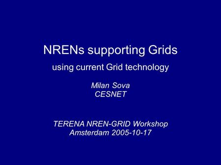 NRENs supporting Grids using current Grid technology TERENA NREN-GRID Workshop Amsterdam 2005-10-17 Milan Sova CESNET.