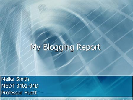 My Blogging Report Meika Smith MEDT 3401-04D Professor Huett.