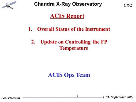 Chandra X-Ray Observatory CXC Paul Plucinsky CUC September 2007 1 1.Overall Status of the Instrument 2.Update on Controlling the FP Temperature ACIS Ops.