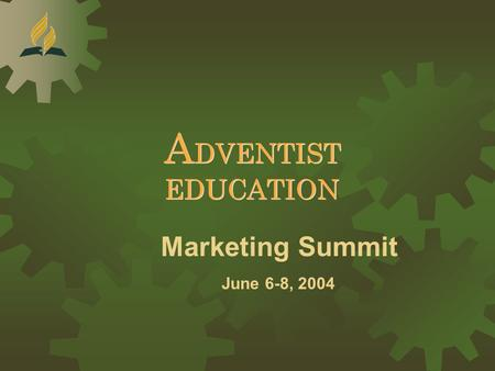 Marketing Summit June 6-8, 2004 A DVENTIST EDUCATION A DVENTIST EDUCATION.