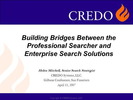 Copyright © CREDO Systems, LLC. Building Bridges Between the Professional Searcher and Enterprise Search Solutions Helen Mitchell, Senior Search Strategist.