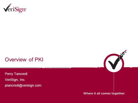 Overview of PKI Perry Tancredi VeriSign, Inc.