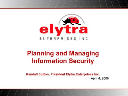 Planning and Managing Information Security Randall Sutton, President Elytra Enterprises Inc. April 4, 2006.