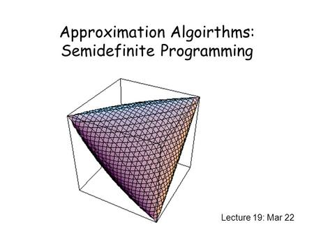 Approximation Algoirthms: Semidefinite Programming Lecture 19: Mar 22.