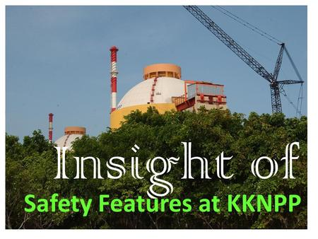 Safety Features at KKNPP Insight of. Location: The Kudankulam is located on the coast of the Gulf of Mannar, at 25 kM to the north- east from Kanyakumari,in.