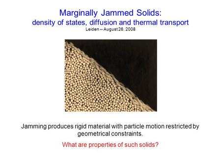Marginally Jammed Solids: density of states, diffusion and thermal transport Leiden -- August 26, 2008 Jamming produces rigid material with particle motion.