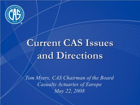 Current CAS Issues and Directions Tom Myers, CAS Chairman of the Board Casualty Actuaries of Europe May 22, 2008.