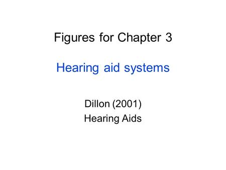 Figures for Chapter 3 Hearing aid systems Dillon (2001) Hearing Aids.