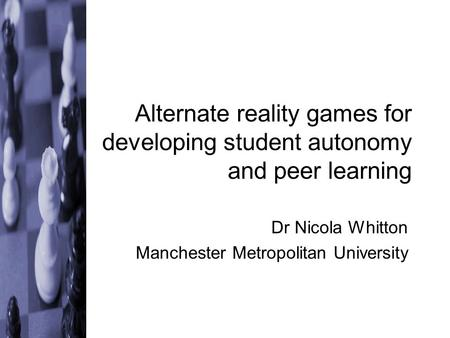 Alternate reality games for developing student autonomy and peer learning Dr Nicola Whitton Manchester Metropolitan University.