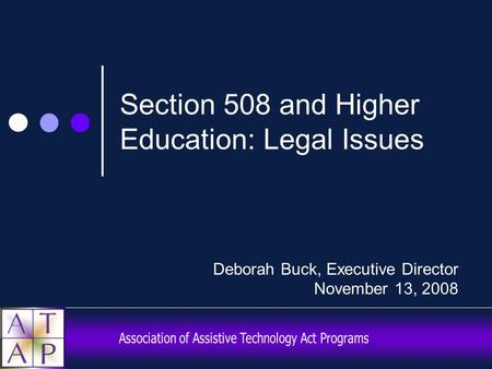 Section 508 and Higher Education: Legal Issues Deborah Buck, Executive Director November 13, 2008.