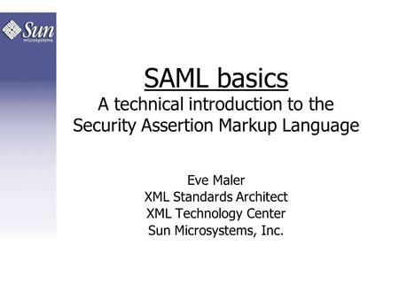 SAML basics A technical introduction to the Security Assertion Markup Language Eve Maler XML Standards Architect XML Technology Center Sun Microsystems,