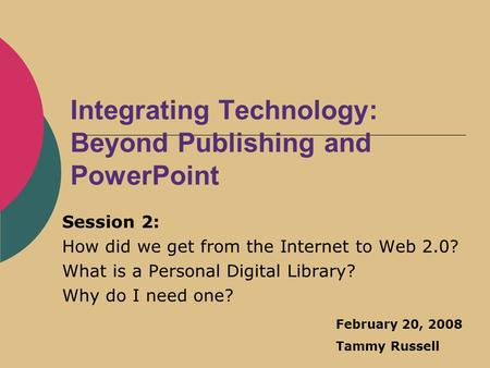 Integrating Technology: Beyond Publishing and PowerPoint Session 2: How did we get from the Internet to Web 2.0? What is a Personal Digital Library? Why.