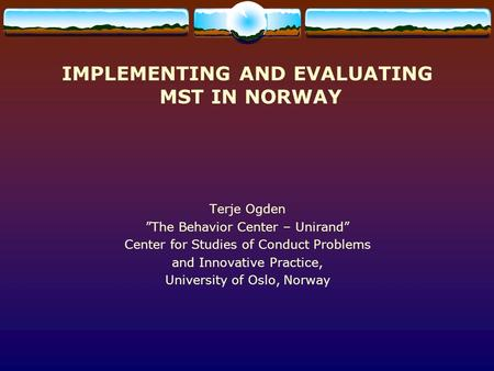 "IMPLEMENTING AND EVALUATING MST IN NORWAY Terje Ogden ""The Behavior Center – Unirand"" Center for Studies of Conduct Problems and Innovative Practice, University."