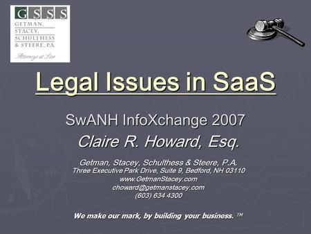 Legal Issues in SaaS SwANH InfoXchange 2007 Legal Issues in SaaS SwANH InfoXchange 2007 Claire R. Howard, Esq. Getman, Stacey, Schulthess & Steere, P.A.